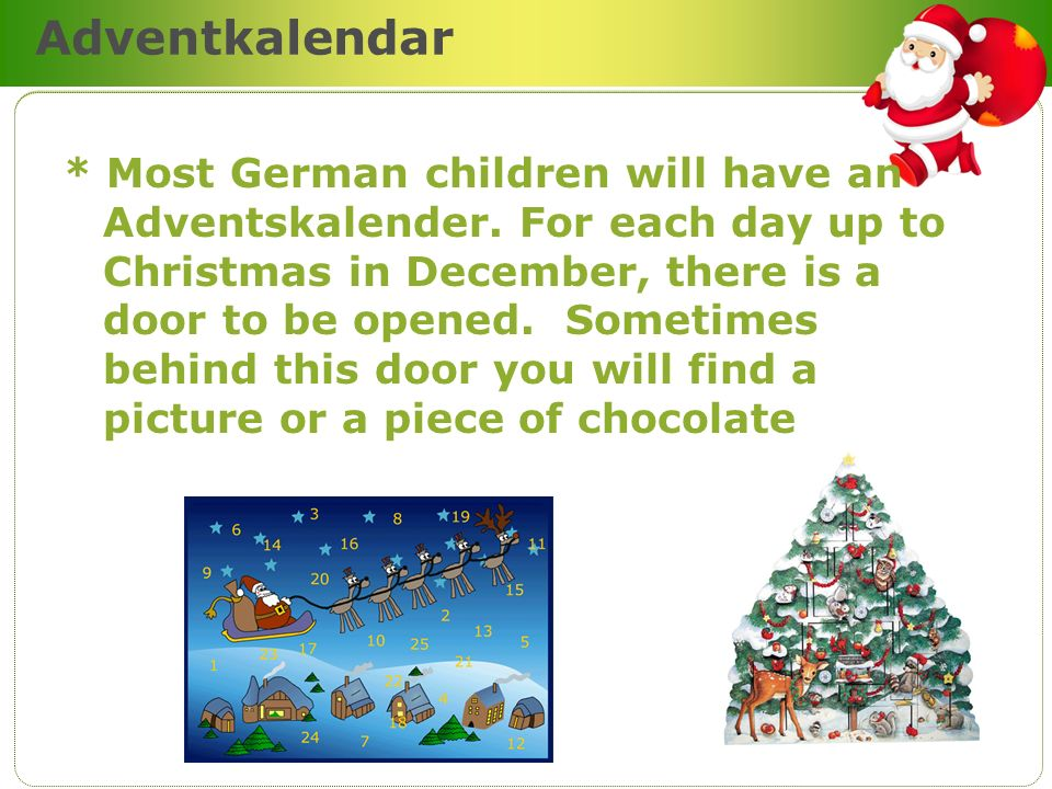 Adventkalendar * Most German children will have an Adventskalender. For each day up to Christmas in December, there is a door to be opened. Sometimes