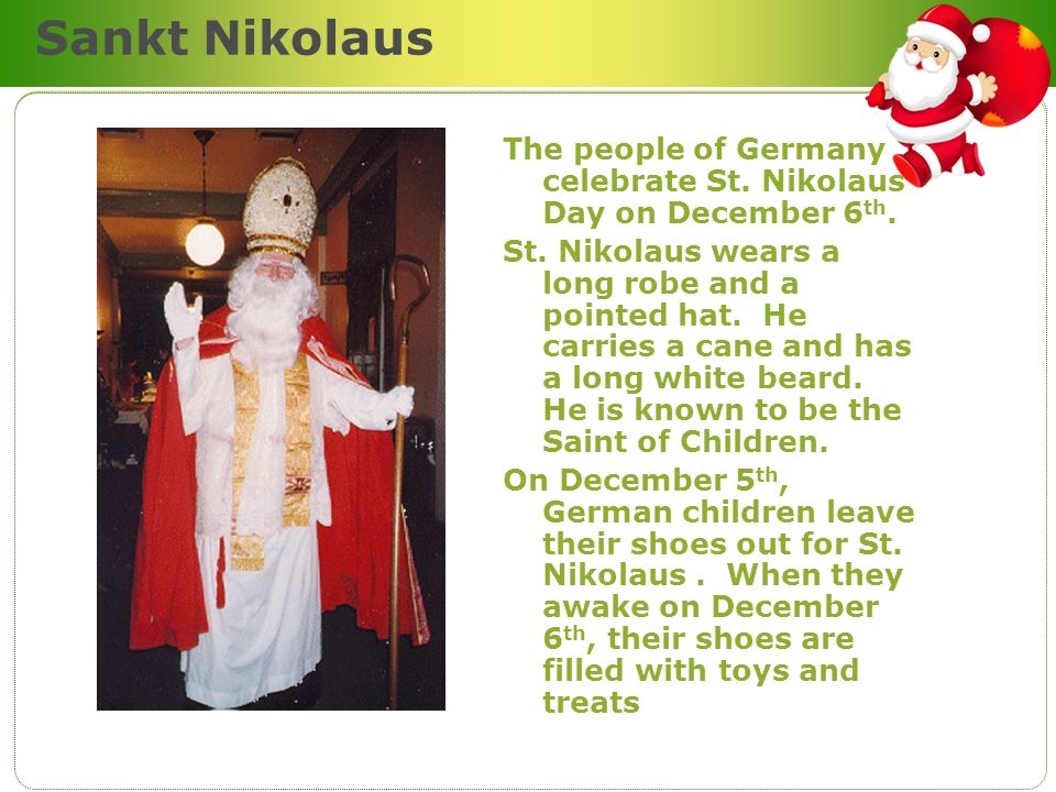 Sankt Nikolaus The people of Germany celebrate St. Nikolaus Day on December 6 th. St. Nikolaus wears a long robe and a pointed hat. He carries a cane