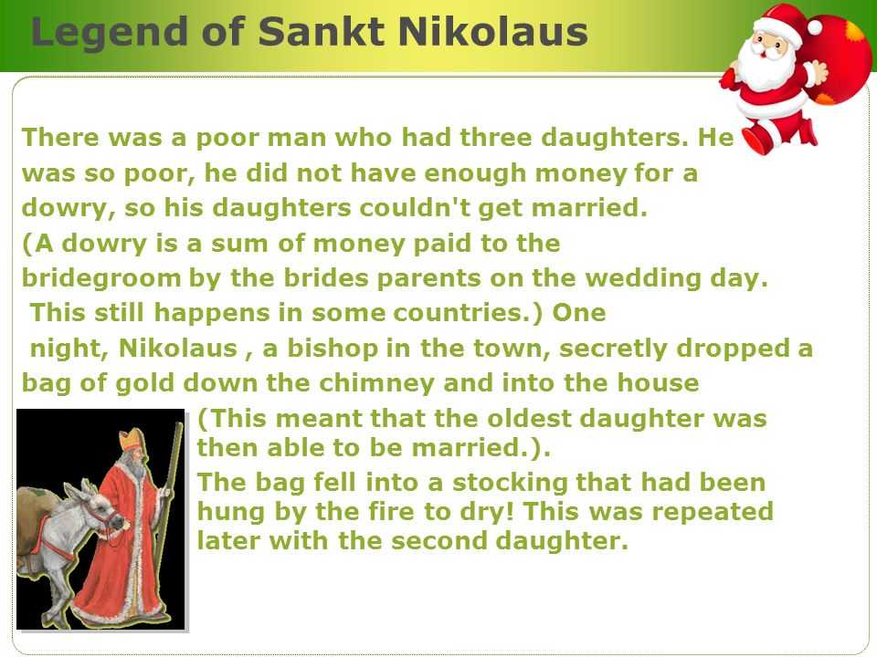 Legend of Sankt Nikolaus There was a poor man who had three daughters. He was so poor, he did not have enough money for a dowry, so his daughters coul
