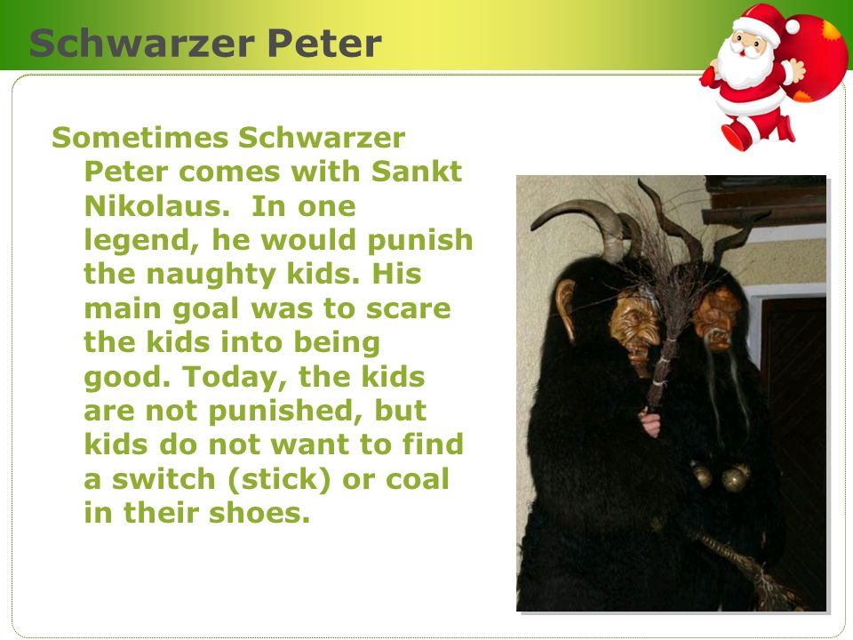 Schwarzer Peter Sometimes Schwarzer Peter comes with Sankt Nikolaus. In one legend, he would punish the naughty kids. His main goal was to scare the k