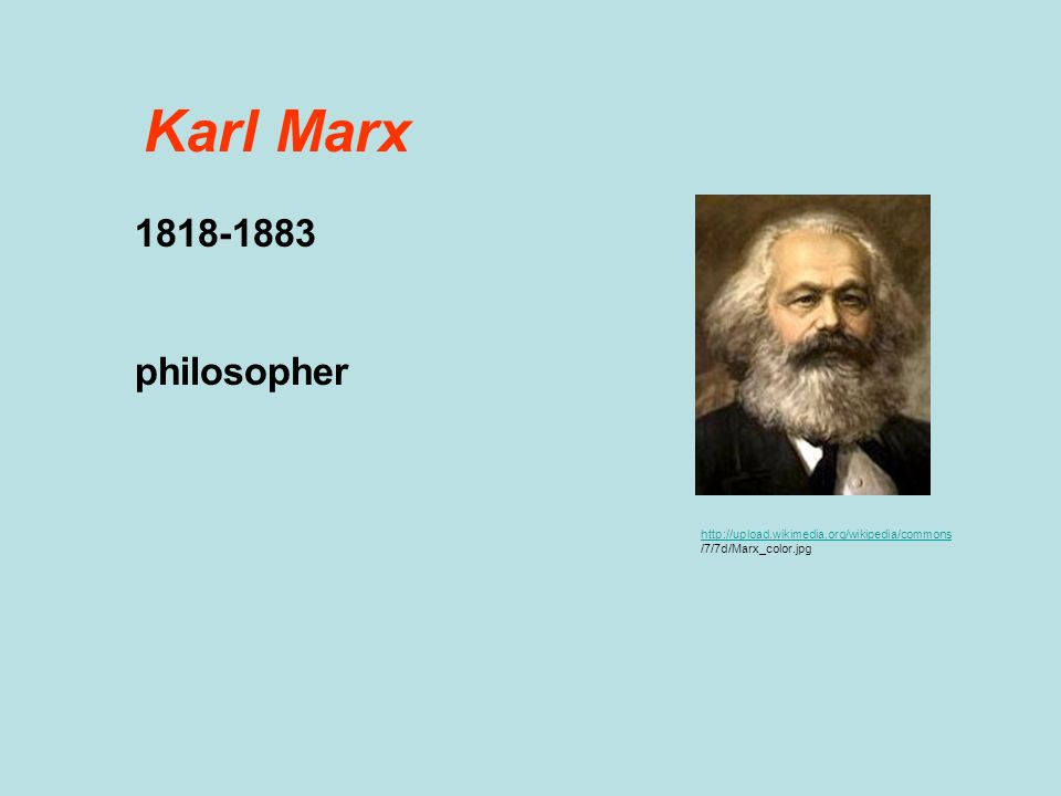 http://upload.wikimedia.org/wikipedia/commons /7/7d/Marx_color.jpg Karl Marx 1818-1883 philosopher