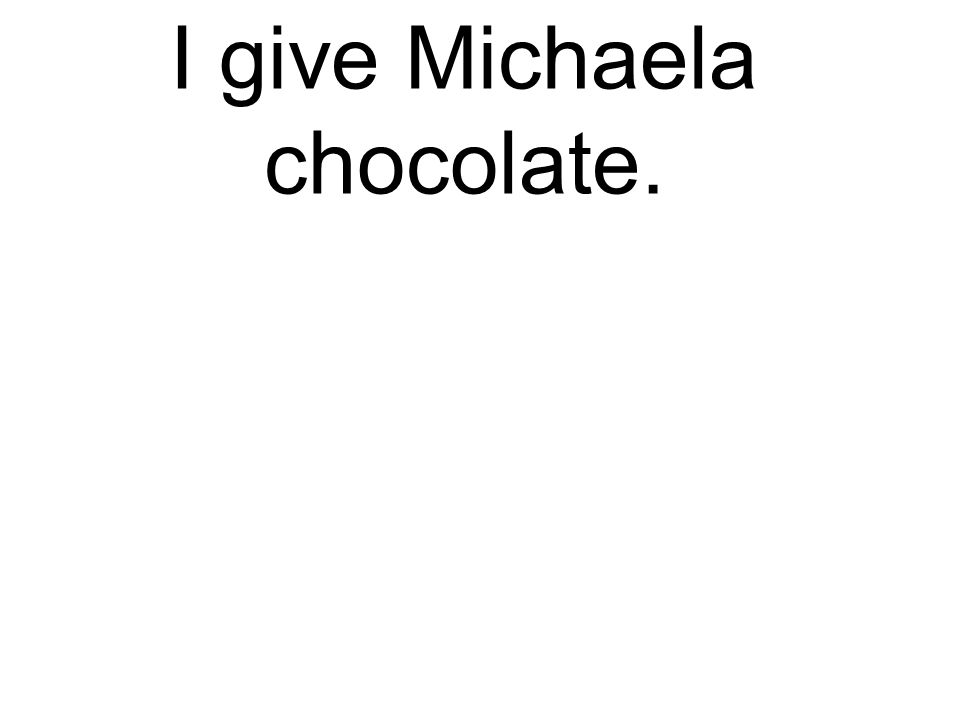 I give Michaela chocolate. Ich gebe Michaela Schokolade.