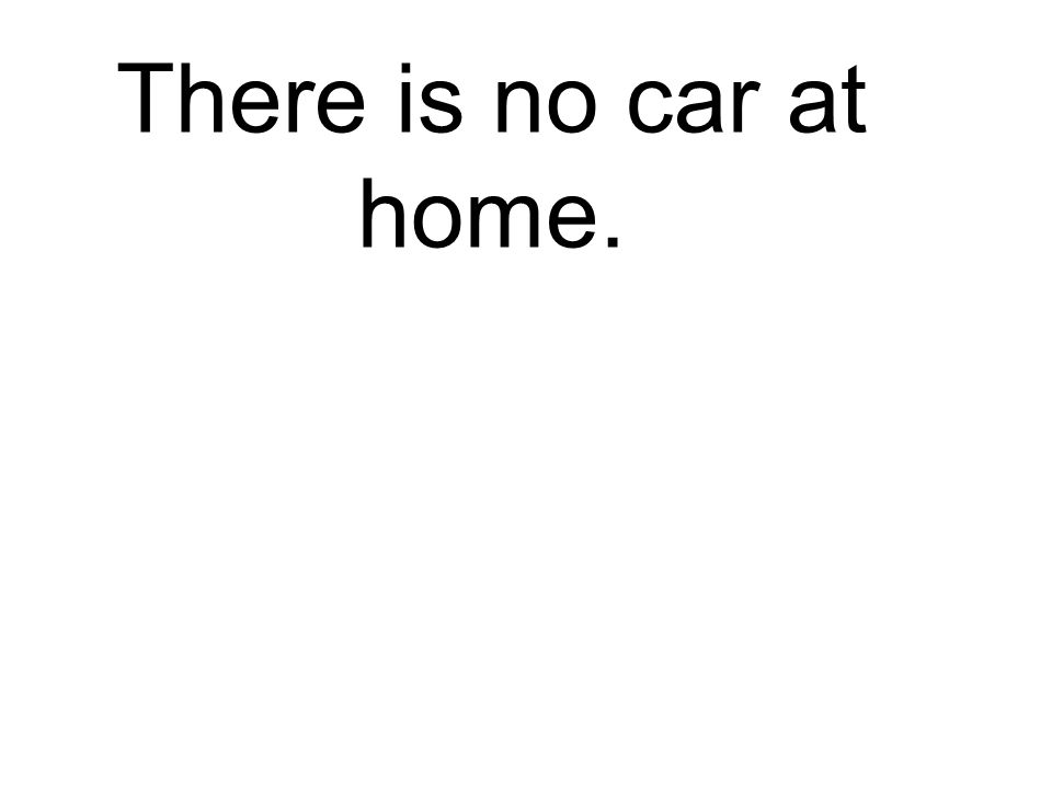 There is no car at home. Es gibt kein Auto zu Hause.