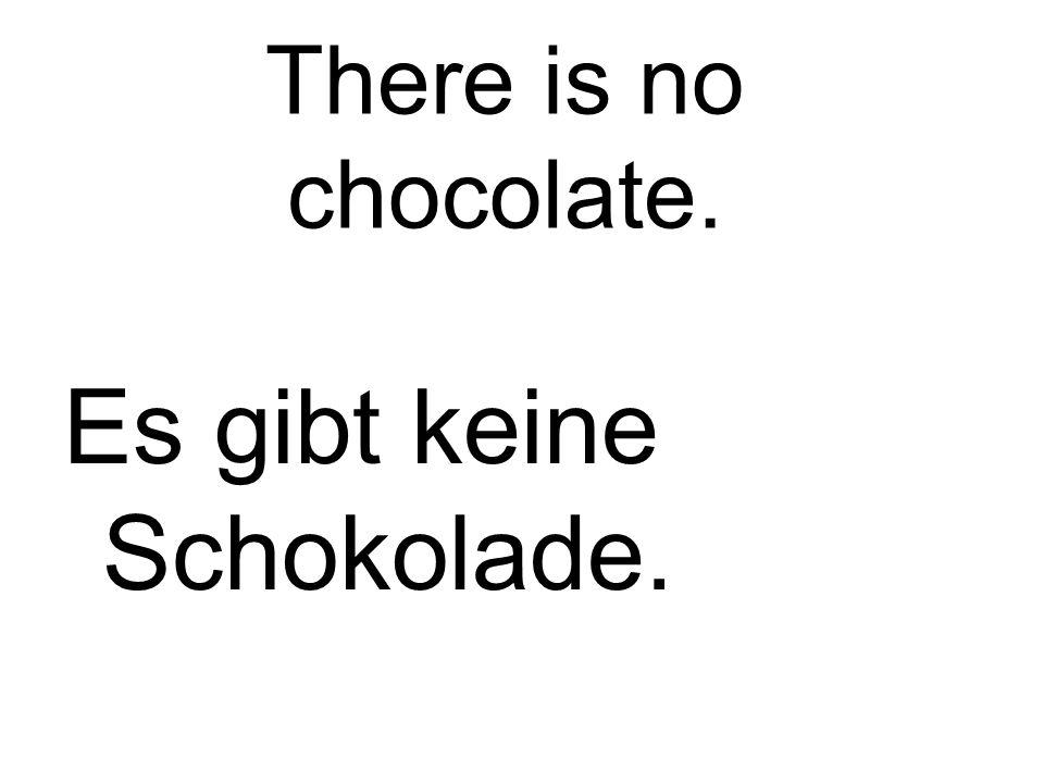 There is no chocolate. Es gibt keine Schokolade.