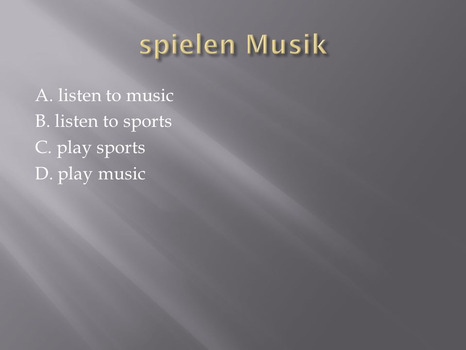 A. listen to music B. listen to sports C. play sports D. play music