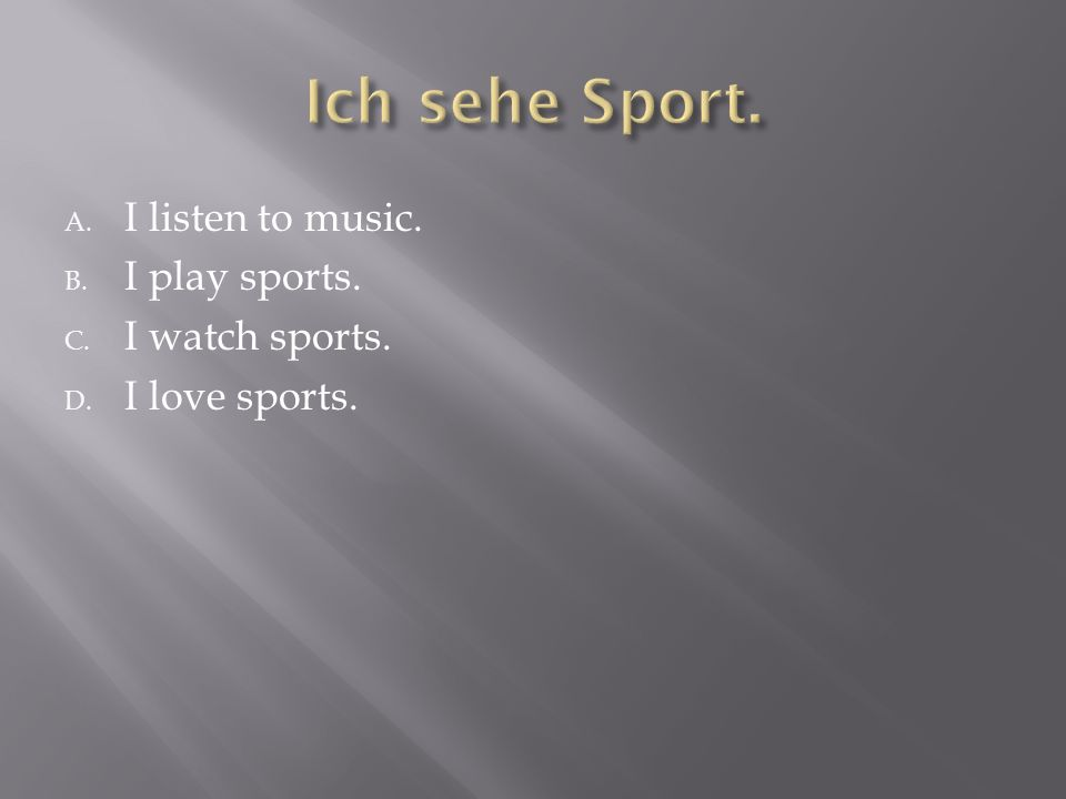 A. I listen to music. B. I play sports. C. I watch sports. D. I love sports.
