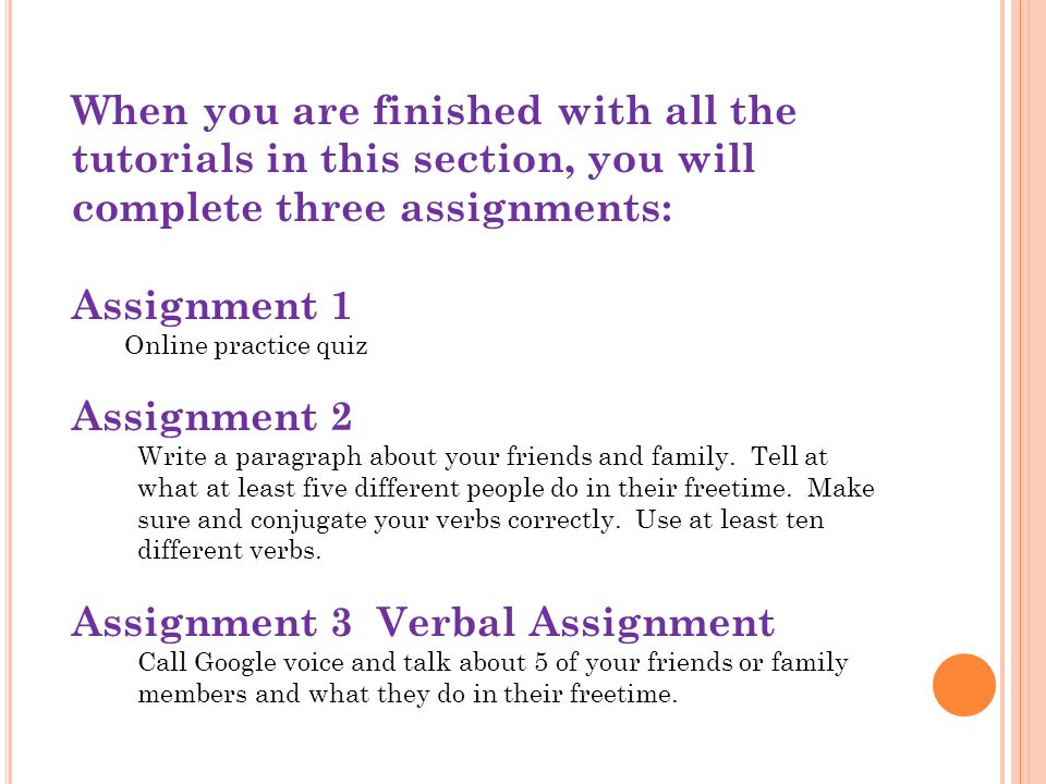 When you are finished with all the tutorials in this section, you will complete three assignments: Assignment 1 Online practice quiz Assignment 2 Write a paragraph about your friends and family.