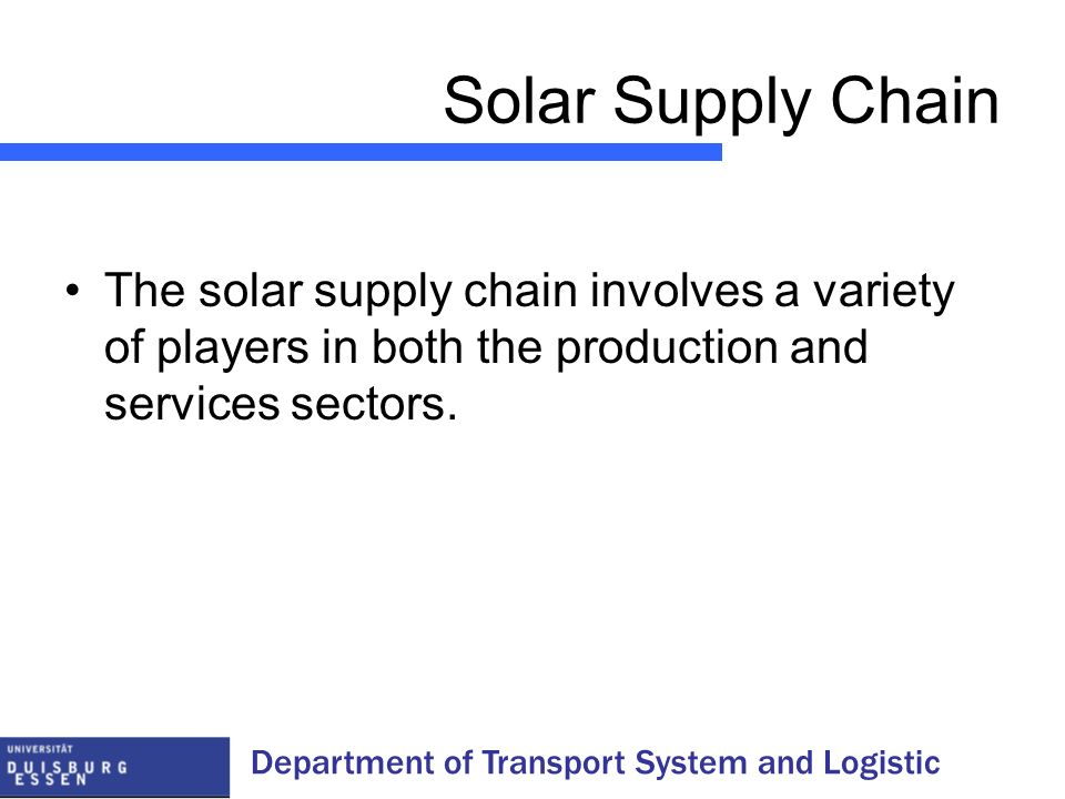Department of Transport System and Logistic Solar Supply Chain The solar supply chain involves a variety of players in both the production and service