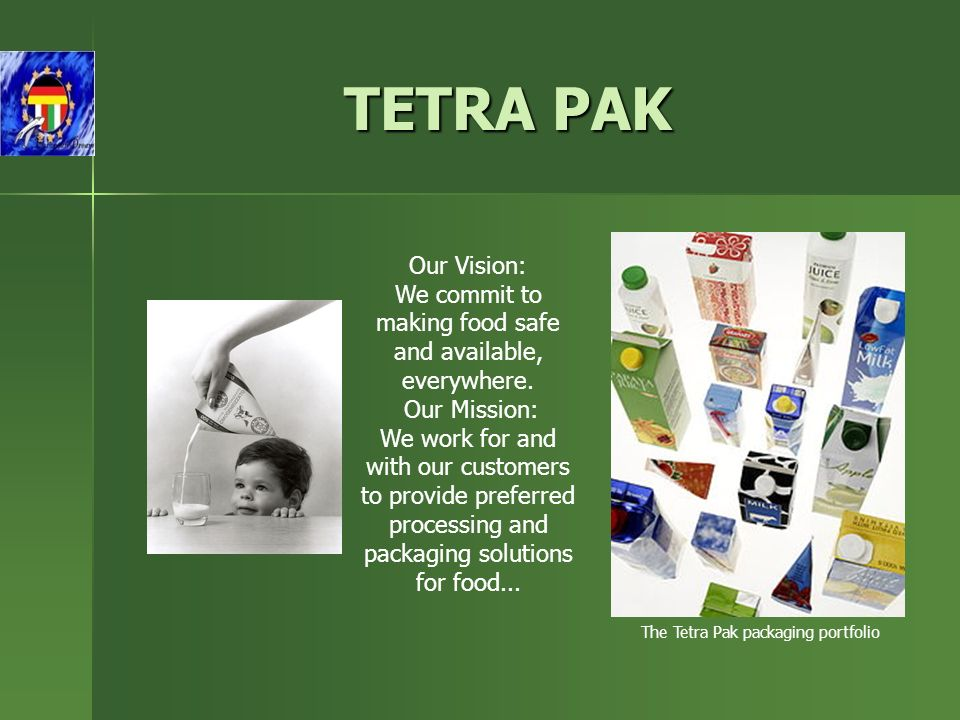 The Tetra Pak packaging portfolio TETRA PAK Our Vision: We commit to making food safe and available, everywhere.