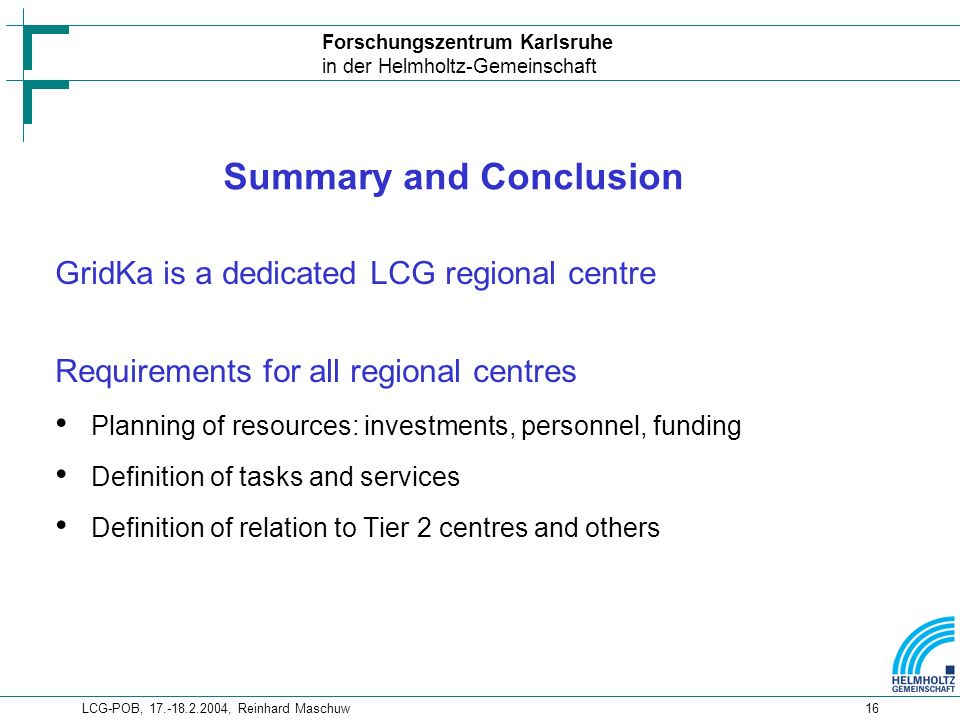 Forschungszentrum Karlsruhe in der Helmholtz-Gemeinschaft LCG-POB, , Reinhard Maschuw16 Summary and Conclusion GridKa is a dedicated LCG regional centre Requirements for all regional centres Planning of resources: investments, personnel, funding Definition of tasks and services Definition of relation to Tier 2 centres and others