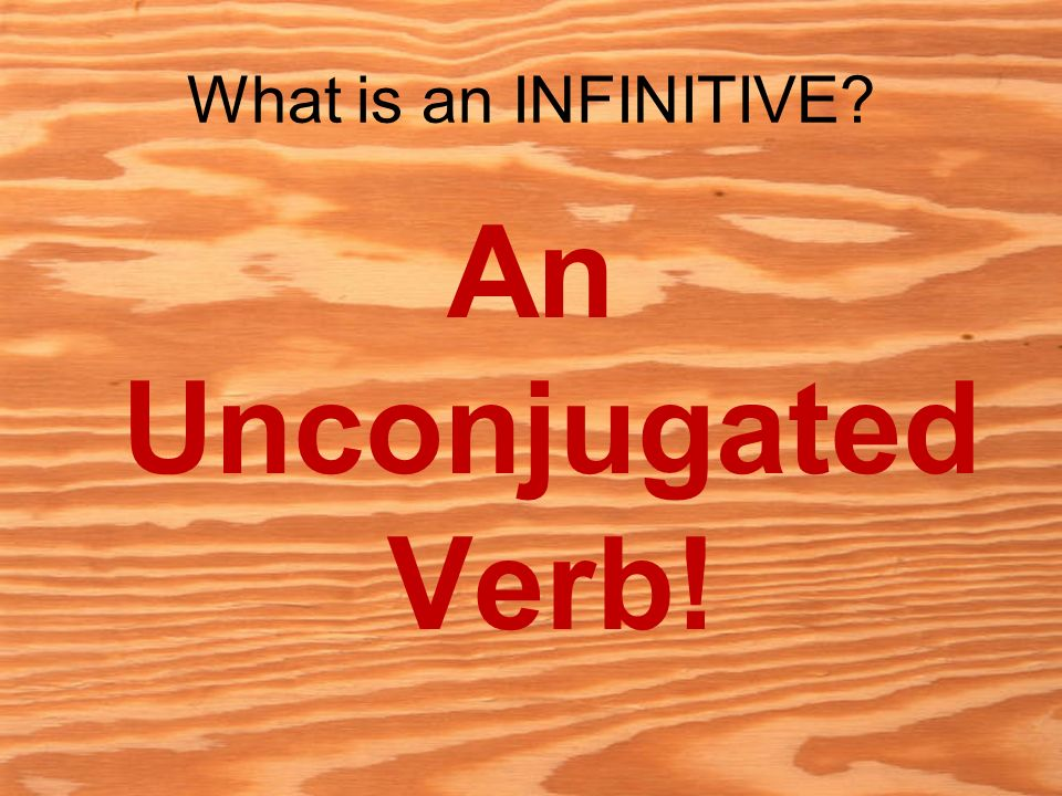 What is an INFINITIVE? An Unconjugated Verb!