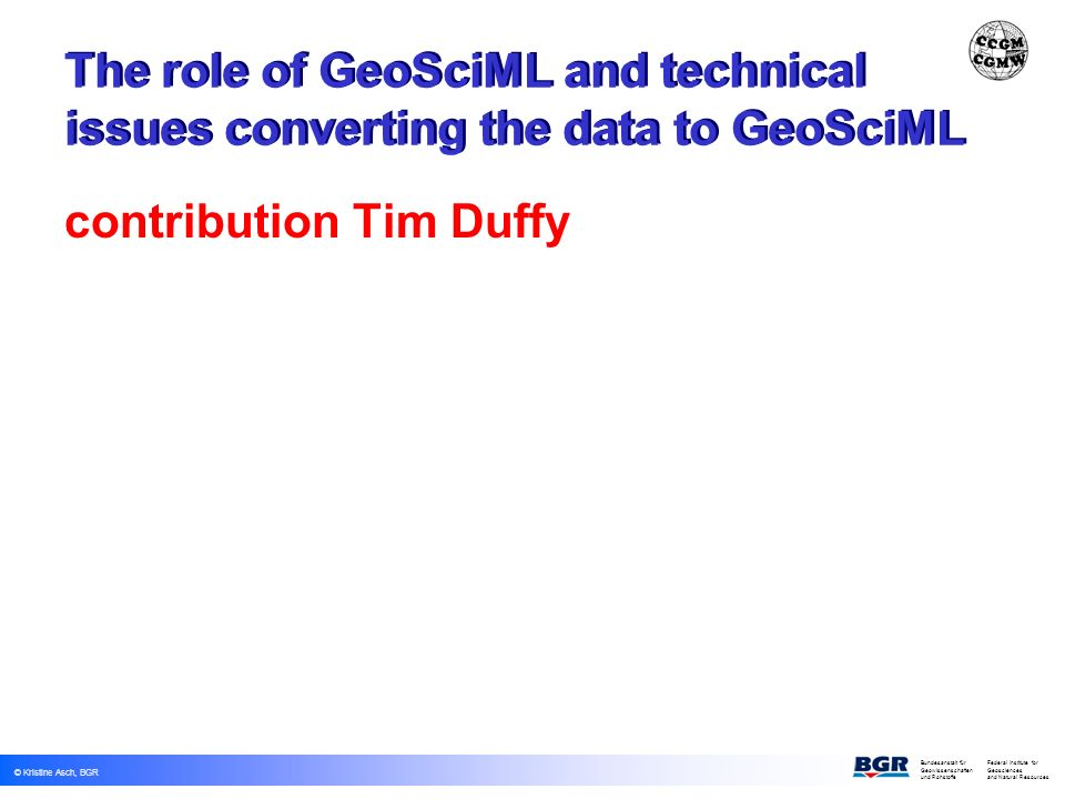 © Kristine Asch, BGR Bundesanstalt fürFederal Institute for Geowissenschaften Geosciences und Rohstoffe and Natural Resources The role of GeoSciML and technical issues converting the data to GeoSciML contribution Tim Duffy