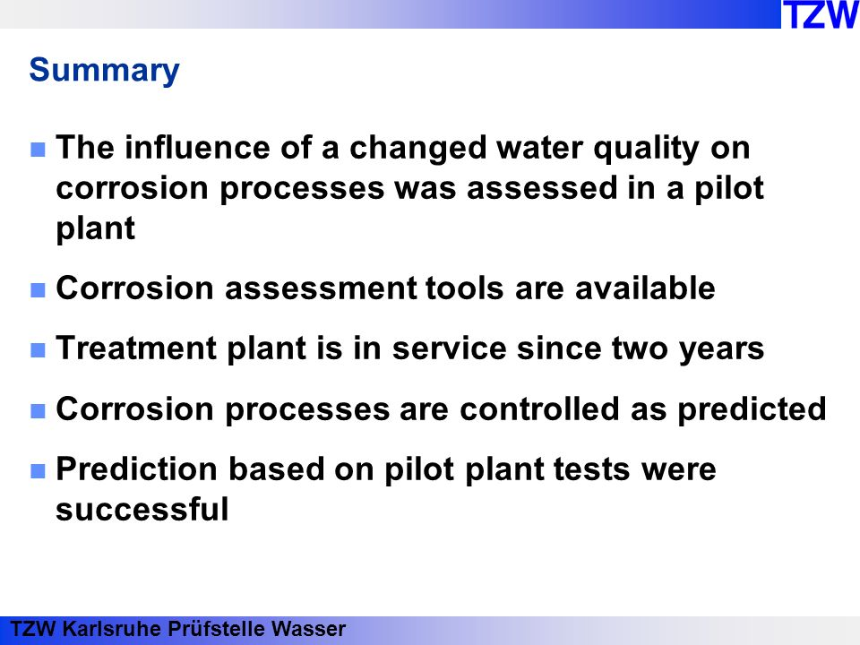 TZW Karlsruhe Prüfstelle Wasser Summary The influence of a changed water quality on corrosion processes was assessed in a pilot plant Corrosion assessment tools are available Treatment plant is in service since two years Corrosion processes are controlled as predicted Prediction based on pilot plant tests were successful