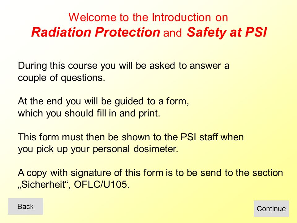 Welcome to the Introduction on Radiation Protection and Safety at PSI During this course you will be asked to answer a couple of questions.
