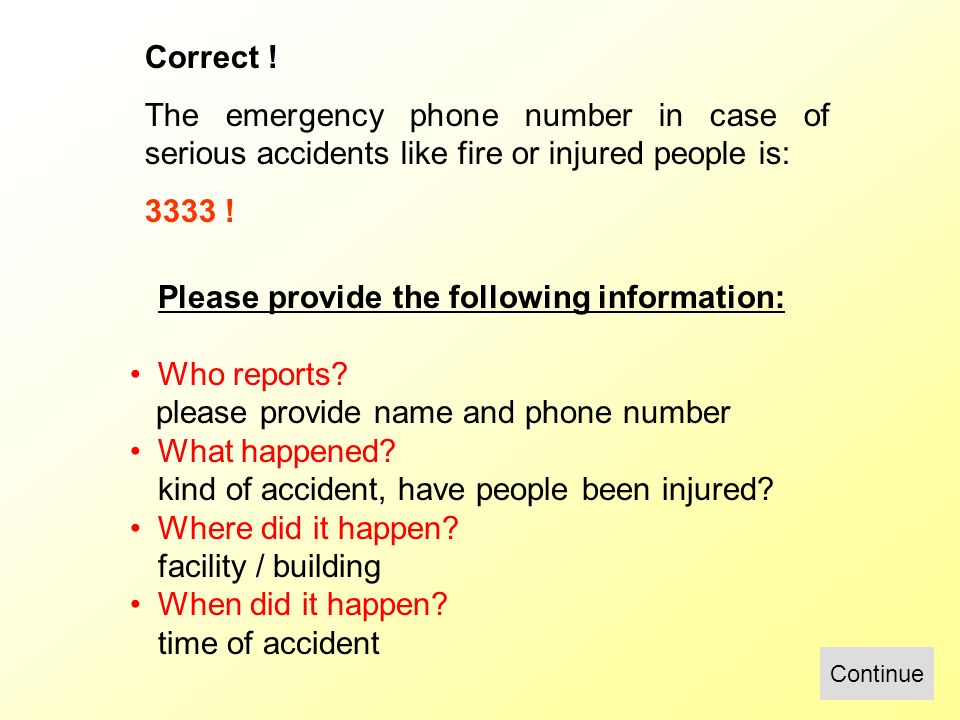 Correct ! The emergency phone number in case of serious accidents like fire or injured people is: 3333 ! Continue Please provide the following informa