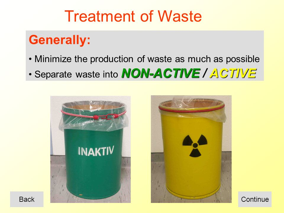 Treatment of Waste Generally: Minimize the production of waste as much as possible NON-ACTIVEACTIVE Separate waste into NON-ACTIVE / ACTIVE ContinueBack