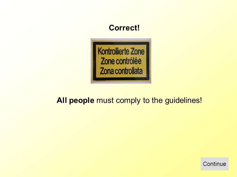 Correct! All people must comply to the guidelines! Continue
