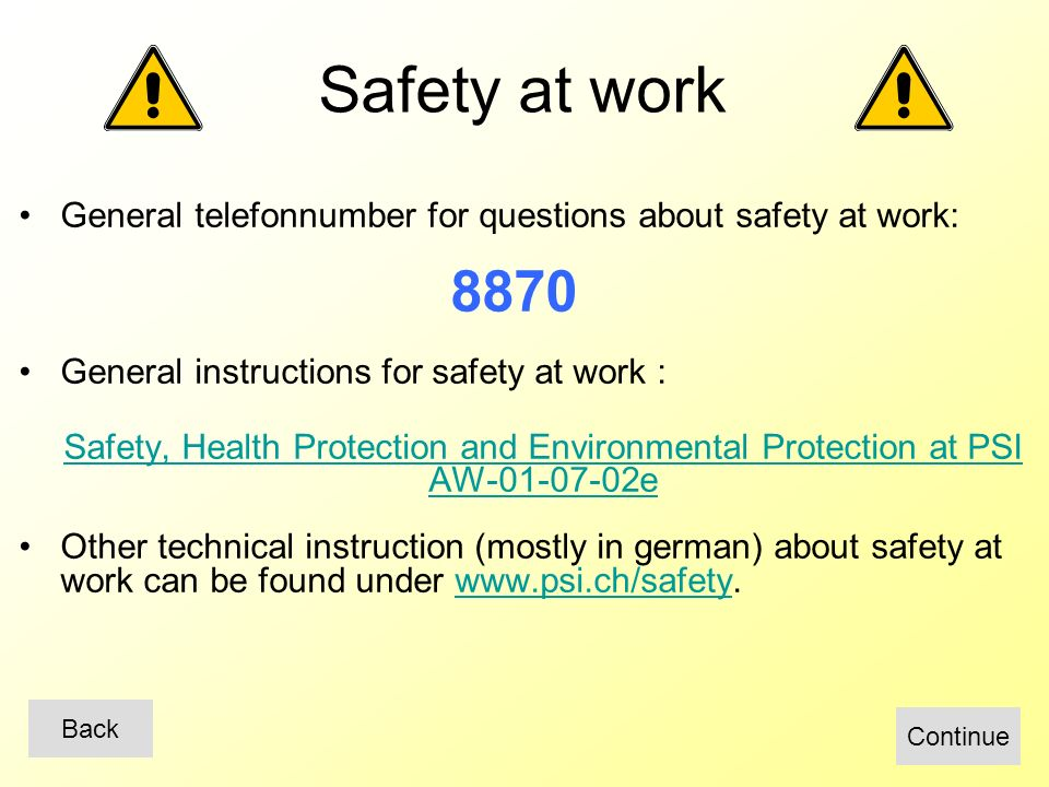 General telefonnumber for questions about safety at work: 8870 General instructions for safety at work : Safety, Health Protection and Environmental Protection at PSI AW-01-07-02e Other technical instruction (mostly in german) about safety at work can be found under www.psi.ch/safety.www.psi.ch/safety Safety at work Continue Back