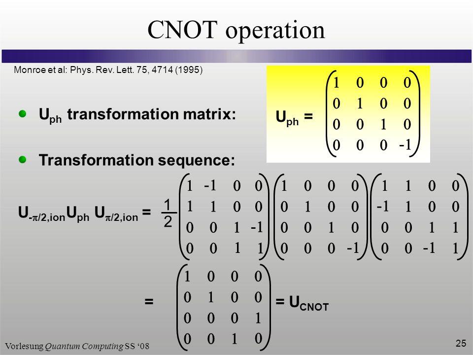 Vorlesung Quantum Computing SS 08 25 CNOT operation - U ph = U ph transformation matrix: Transformation sequence: U /2,ion =U - /2,ion U ph - - 1 2 -