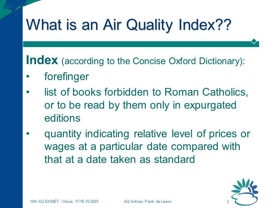 AQ Indices, Frank de Leeuw 3 10th AQ EIONET, Vilnius, 17/18-10-2005 What is an Air Quality Index?.