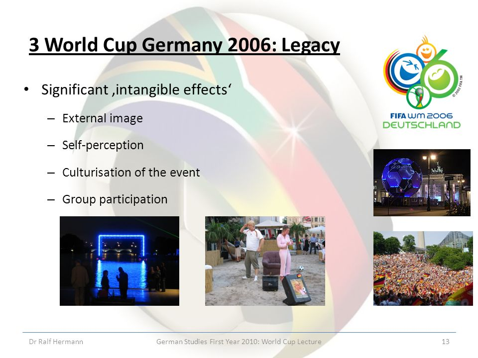 3 World Cup Germany 2006: Legacy Significant intangible effects – External image – Self-perception – Culturisation of the event – Group participation Dr Ralf HermannGerman Studies First Year 2010: World Cup Lecture13