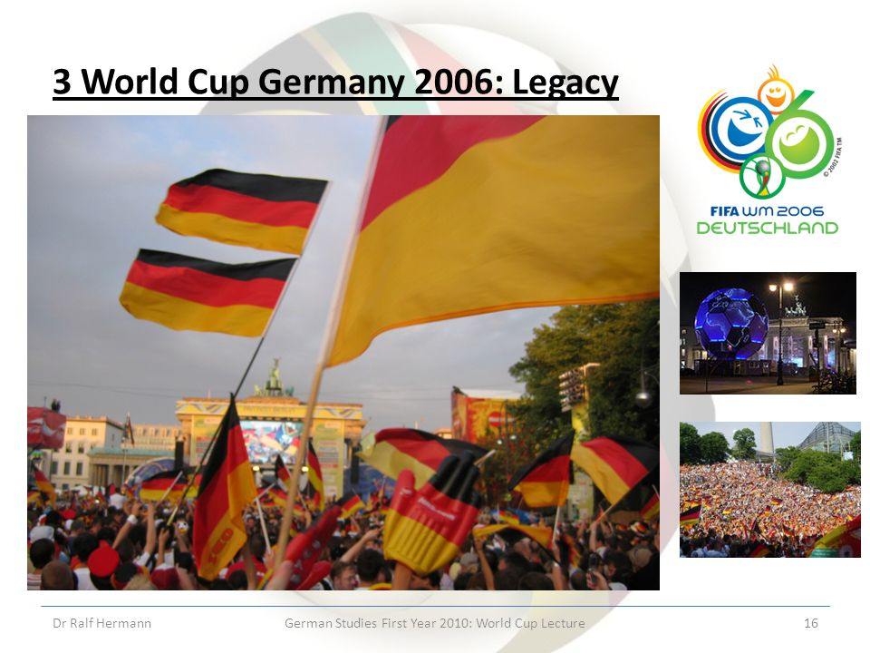 3 World Cup Germany 2006: Legacy Dr Ralf HermannGerman Studies First Year 2010: World Cup Lecture16