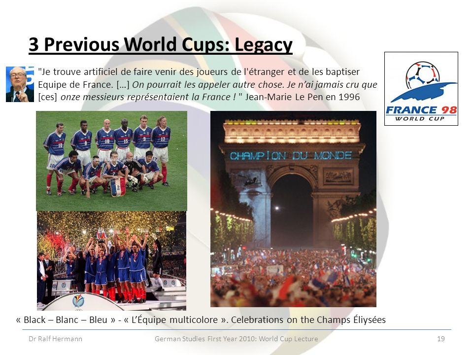 3 Previous World Cups: Legacy Dr Ralf HermannGerman Studies First Year 2010: World Cup Lecture19 Je trouve artificiel de faire venir des joueurs de l étranger et de les baptiser Equipe de France.