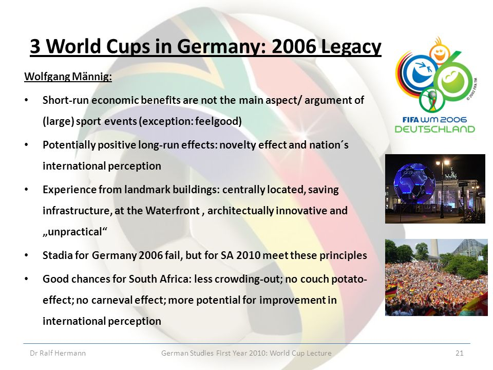 3 World Cups in Germany: 2006 Legacy Wolfgang Männig: Short-run economic benefits are not the main aspect/ argument of (large) sport events (exception: feelgood) Potentially positive long-run effects: novelty effect and nation´s international perception Experience from landmark buildings: centrally located, saving infrastructure, at the Waterfront, architectually innovative and unpractical Stadia for Germany 2006 fail, but for SA 2010 meet these principles Good chances for South Africa: less crowding-out; no couch potato- effect; no carneval effect; more potential for improvement in international perception Dr Ralf HermannGerman Studies First Year 2010: World Cup Lecture21