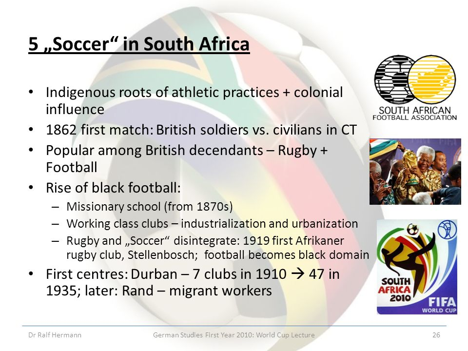 5 Soccer in South Africa Indigenous roots of athletic practices + colonial influence 1862 first match: British soldiers vs.