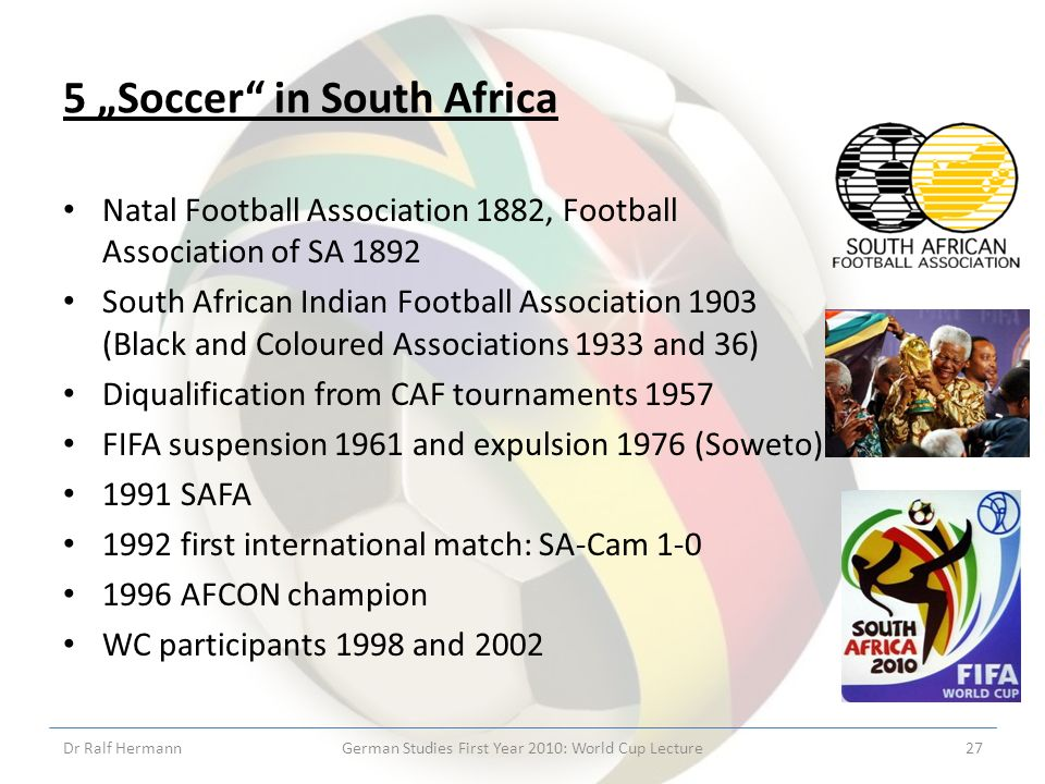 5 Soccer in South Africa Natal Football Association 1882, Football Association of SA 1892 South African Indian Football Association 1903 (Black and Coloured Associations 1933 and 36) Diqualification from CAF tournaments 1957 FIFA suspension 1961 and expulsion 1976 (Soweto) 1991 SAFA 1992 first international match: SA-Cam 1-0 1996 AFCON champion WC participants 1998 and 2002 Dr Ralf HermannGerman Studies First Year 2010: World Cup Lecture27