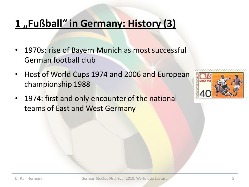 1 Fußball in Germany: History (3) 1970s: rise of Bayern Munich as most successful German football club Host of World Cups 1974 and 2006 and European championship 1988 1974: first and only encounter of the national teams of East and West Germany Dr Ralf HermannGerman Studies First Year 2010: World Cup Lecture5