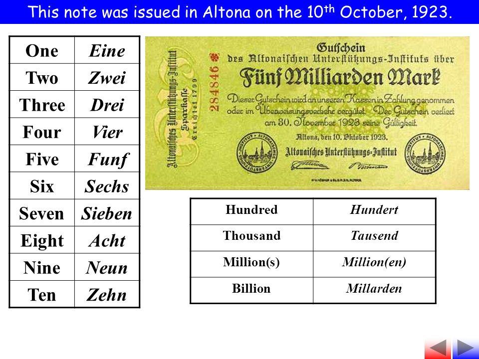 HundredHundert ThousandTausend Million(s)Million(en) BillionMillarden OneEine TwoZwei ThreeDrei FourVier FiveFunf SixSechs SevenSieben EightAcht NineNeun TenZehn This note was issued in Altona on the 10 th October, 1923.