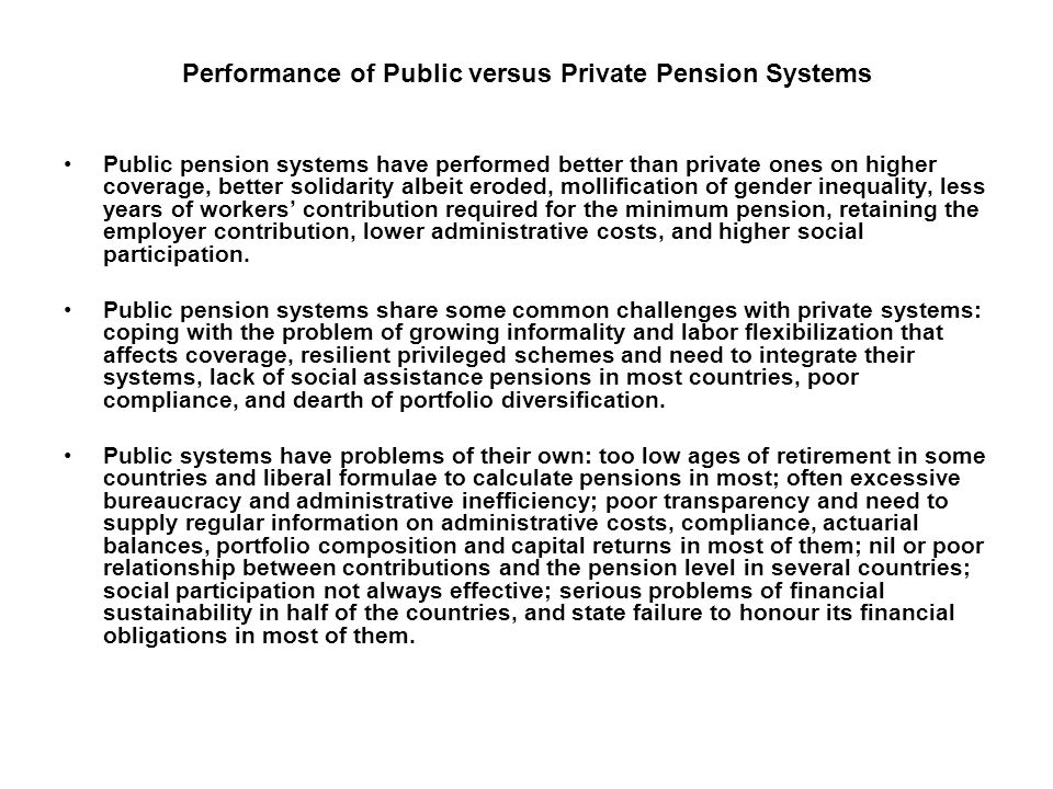 Performance of Public versus Private Pension Systems Public pension systems have performed better than private ones on higher coverage, better solidarity albeit eroded, mollification of gender inequality, less years of workers contribution required for the minimum pension, retaining the employer contribution, lower administrative costs, and higher social participation.