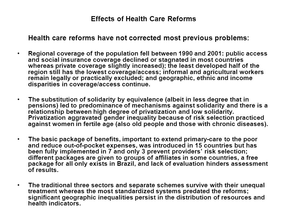 Effects of Health Care Reforms Health care reforms have not corrected most previous problems: Regional coverage of the population fell between 1990 and 2001: public access and social insurance coverage declined or stagnated in most countries whereas private coverage slightly increased); the least developed half of the region still has the lowest coverage/access; informal and agricultural workers remain legally or practically excluded; and geographic, ethnic and income disparities in coverage/access continue.
