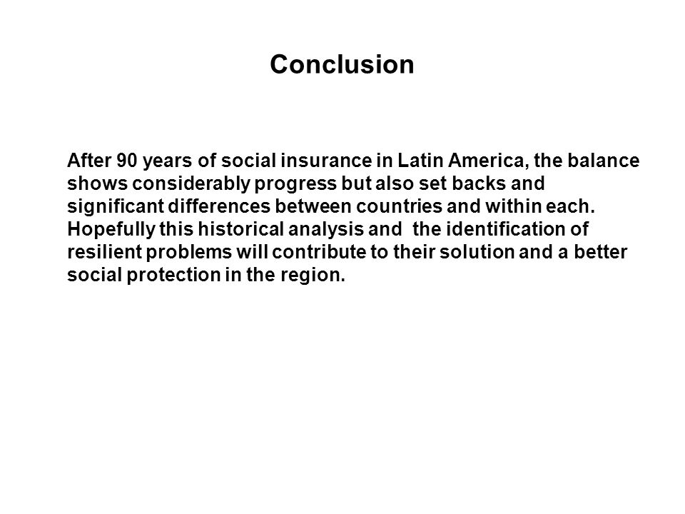 Conclusion After 90 years of social insurance in Latin America, the balance shows considerably progress but also set backs and significant differences between countries and within each.