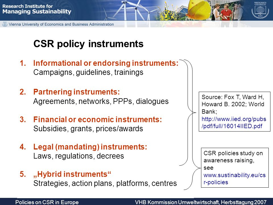 Policies on CSR in Europe VHB Kommission Umweltwirtschaft, Herbsttagung 2007 CSR policy instruments 1.Informational or endorsing instruments: Campaigns, guidelines, trainings 2.Partnering instruments: Agreements, networks, PPPs, dialogues 3.Financial or economic instruments: Subsidies, grants, prices/awards 4.Legal (mandating) instruments: Laws, regulations, decrees 5.Hybrid instruments Strategies, action plans, platforms, centres Source: Fox T, Ward H, Howard B.