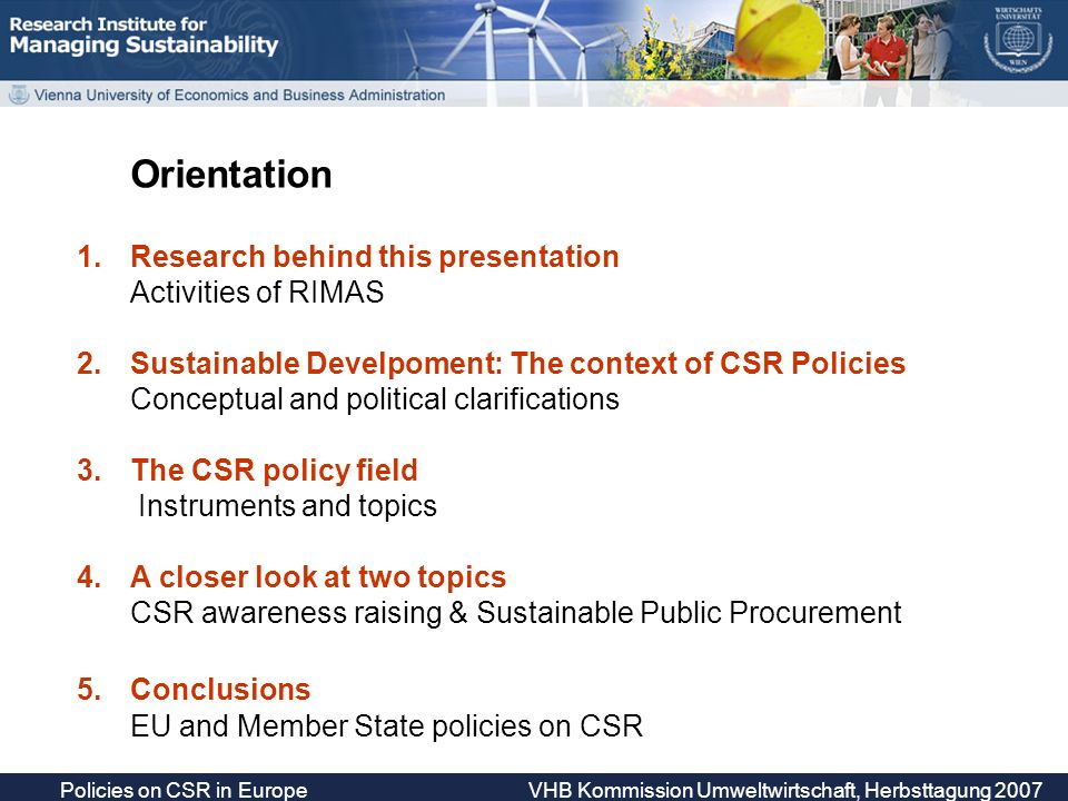 Policies on CSR in Europe VHB Kommission Umweltwirtschaft, Herbsttagung 2007 Target groups of CSR awareness raising Companies; 40.3% Consumers/consumer organizations/general public; 7% Ministries/governmental officials; 7.6% Trade unions/social partners; 8.5% NGOs; 10.1% SMEs; 12.4% Few initiatives focus exclusively on SMEs (no prices/awards) --- generally regarded as most important target group