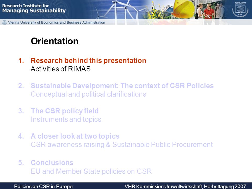 Policies on CSR in Europe VHB Kommission Umweltwirtschaft, Herbsttagung 2007 Target groups of CSR awareness raising Companies; 40.3% Consumers/consumer organizations/general public; 7% Ministries/governmental officials; 7.6% Trade unions/social partners; 8.5% NGOs; 10.1% SMEs; 12.4% Social partners rarely mentioned as target group (even not in networks, multi- stakeholder fora etc.)