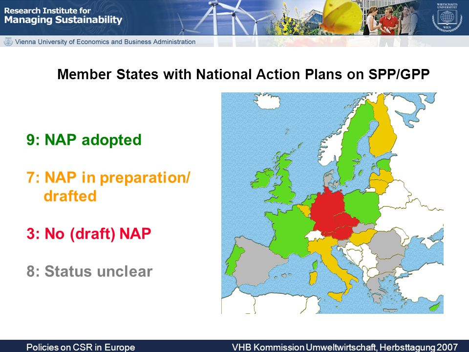 Policies on CSR in Europe VHB Kommission Umweltwirtschaft, Herbsttagung 2007 Member States with National Action Plans on SPP/GPP 9: NAP adopted 7: NAP in preparation/ drafted 3: No (draft) NAP 8: Status unclear