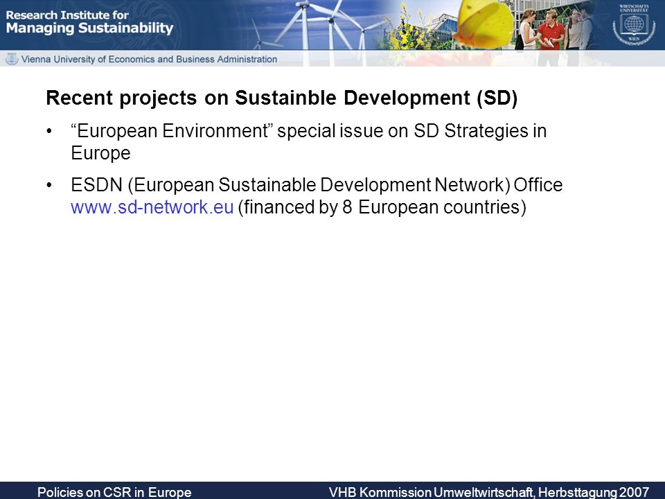 Policies on CSR in Europe VHB Kommission Umweltwirtschaft, Herbsttagung 2007 Recent projects on Sustainble Development (SD) European Environment special issue on SD Strategies in Europe ESDN (European Sustainable Development Network) Office   (financed by 8 European countries)