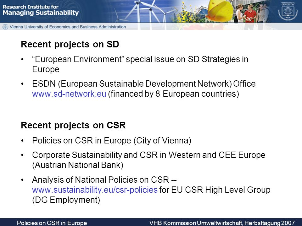Recent projects on SD European Environment special issue on SD Strategies in Europe ESDN (European Sustainable Development Network) Office   (financed by 8 European countries) Recent projects on CSR Policies on CSR in Europe (City of Vienna) Corporate Sustainability and CSR in Western and CEE Europe (Austrian National Bank) Analysis of National Policies on CSR --   for EU CSR High Level Group (DG Employment)