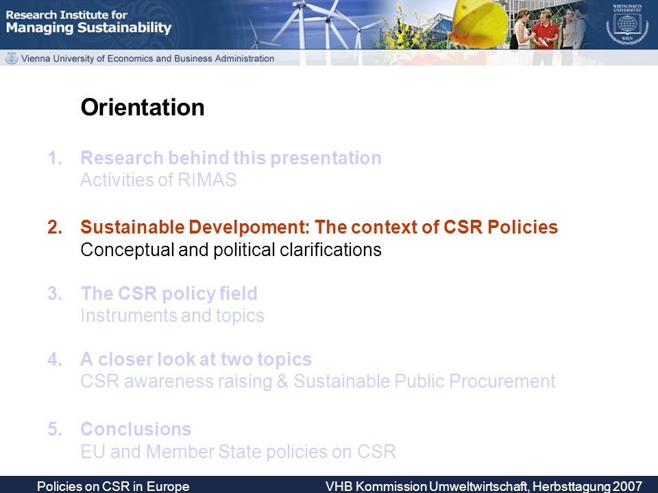 Policies on CSR in Europe VHB Kommission Umweltwirtschaft, Herbsttagung 2007 Orientation 1.Research behind this presentation Activities of RIMAS 2.Sustainable Develpoment: The context of CSR Policies Conceptual and political clarifications 3.The CSR policy field Instruments and topics 4.A closer look at two topics CSR awareness raising & Sustainable Public Procurement 5.Conclusions EU and Member State policies on CSR