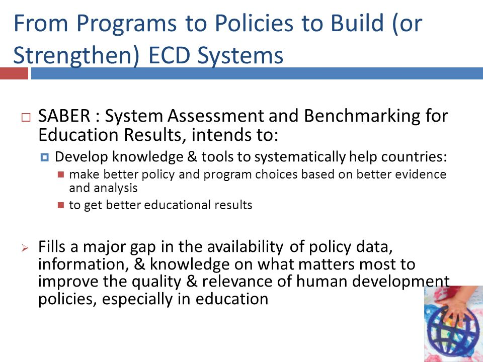 From Programs to Policies to Build (or Strengthen) ECD Systems SABER : System Assessment and Benchmarking for Education Results, intends to: Develop knowledge & tools to systematically help countries: make better policy and program choices based on better evidence and analysis to get better educational results Fills a major gap in the availability of policy data, information, & knowledge on what matters most to improve the quality & relevance of human development policies, especially in education