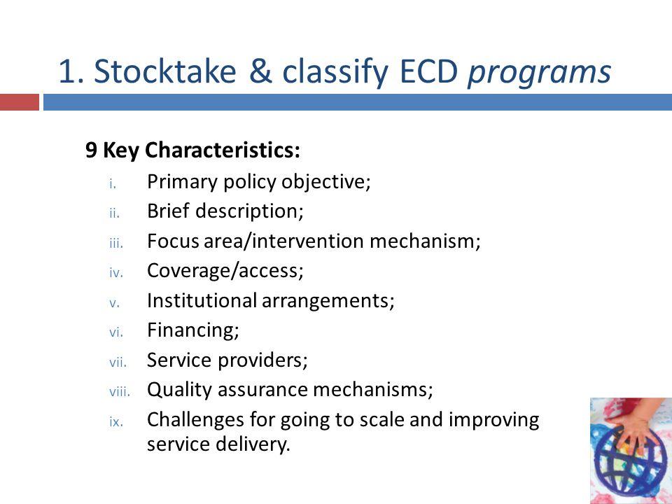 1. Stocktake & classify ECD programs 9 Key Characteristics: i. Primary policy objective; ii. Brief description; iii. Focus area/intervention mechanism