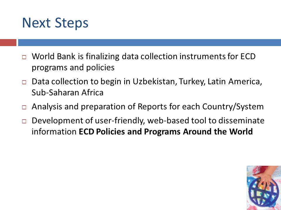 Next Steps World Bank is finalizing data collection instruments for ECD programs and policies Data collection to begin in Uzbekistan, Turkey, Latin America, Sub-Saharan Africa Analysis and preparation of Reports for each Country/System Development of user-friendly, web-based tool to disseminate information ECD Policies and Programs Around the World