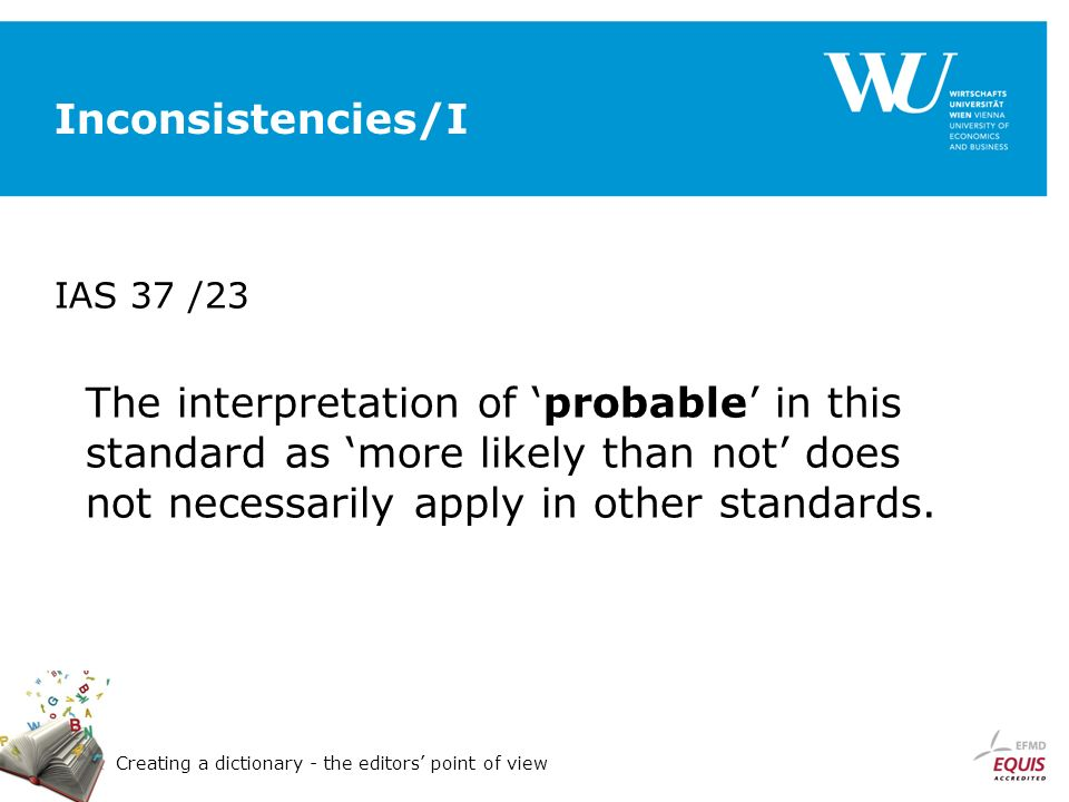 Creating a dictionary - the editors point of view Inconsistencies/I IAS 37 /23 The interpretation of probable in this standard as more likely than not does not necessarily apply in other standards.