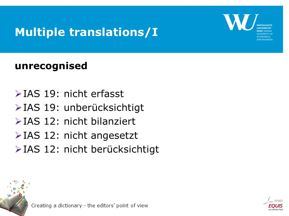 Creating a dictionary - the editors point of view Multiple translations/I unrecognised IAS 19: nicht erfasst IAS 19: unberücksichtigt IAS 12: nicht bilanziert IAS 12: nicht angesetzt IAS 12: nicht berücksichtigt