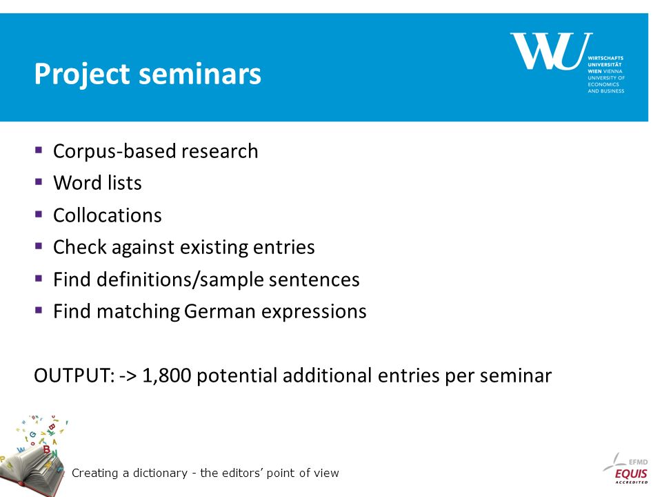 Creating a dictionary - the editors point of view Project seminars Corpus-based research Word lists Collocations Check against existing entries Find definitions/sample sentences Find matching German expressions OUTPUT: -> 1,800 potential additional entries per seminar