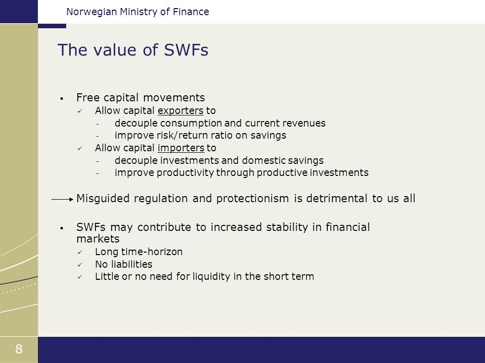 Norwegian Ministry of Finance 8 The value of SWFs Free capital movements Allow capital exporters to - decouple consumption and current revenues - improve risk/return ratio on savings Allow capital importers to - decouple investments and domestic savings - improve productivity through productive investments Misguided regulation and protectionism is detrimental to us all SWFs may contribute to increased stability in financial markets Long time-horizon No liabilities Little or no need for liquidity in the short term