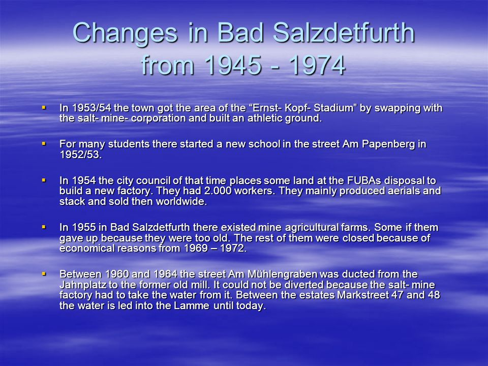 Changes in Bad Salzdetfurth from 1945 - 1974 In 1953/54 the town got the area of the Ernst- Kopf- Stadium by swapping with the salt- mine- corporation and built an athletic ground.